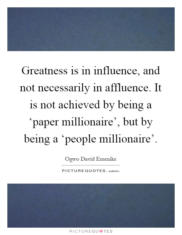 Greatness is in influence, and not necessarily in affluence. It is not achieved by being a 'paper millionaire', but by being a 'people millionaire' Picture Quote #1