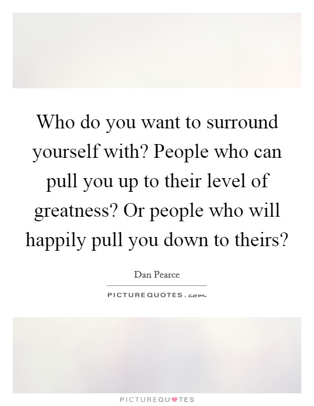 Who do you want to surround yourself with? People who can pull you up to their level of greatness? Or people who will happily pull you down to theirs? Picture Quote #1