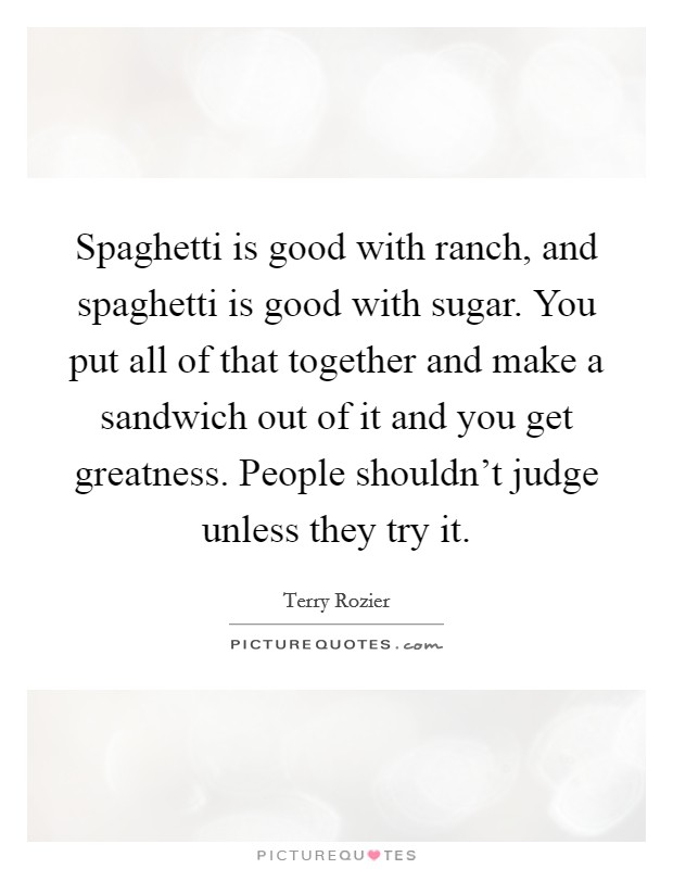 Spaghetti is good with ranch, and spaghetti is good with sugar. You put all of that together and make a sandwich out of it and you get greatness. People shouldn't judge unless they try it Picture Quote #1