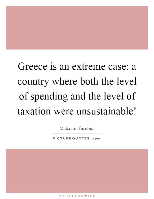 Greece is an extreme case: a country where both the level of spending and the level of taxation were unsustainable! Picture Quote #1