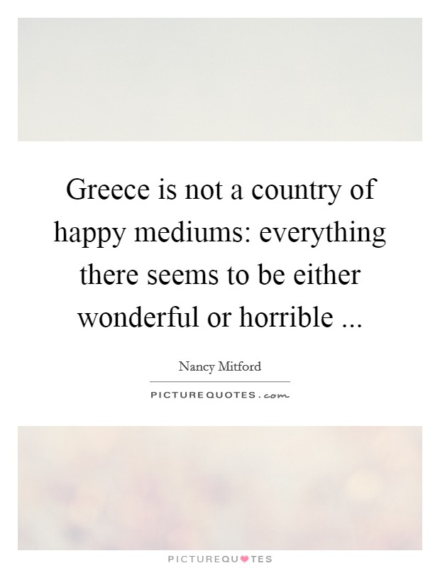 Greece is not a country of happy mediums: everything there seems to be either wonderful or horrible  Picture Quote #1