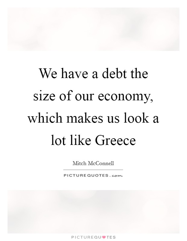 We have a debt the size of our economy, which makes us look a lot like Greece Picture Quote #1