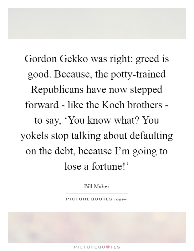 Gordon Gekko was right: greed is good. Because, the potty-trained Republicans have now stepped forward - like the Koch brothers - to say, 'You know what? You yokels stop talking about defaulting on the debt, because I'm going to lose a fortune!' Picture Quote #1