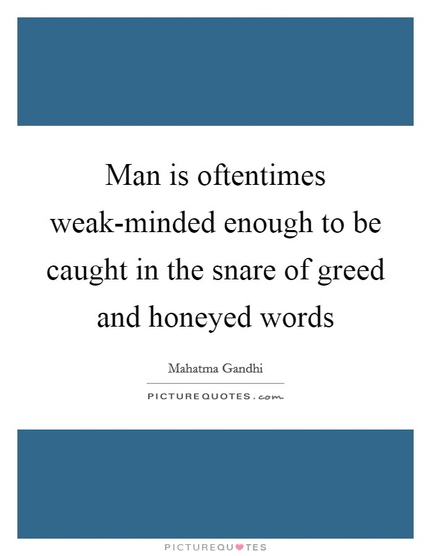 Man is oftentimes weak-minded enough to be caught in the snare of greed and honeyed words Picture Quote #1