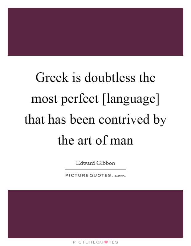 Greek is doubtless the most perfect [language] that has been contrived by the art of man Picture Quote #1