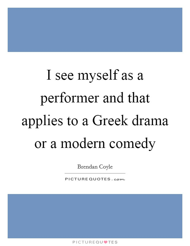 I see myself as a performer and that applies to a Greek drama or a modern comedy Picture Quote #1
