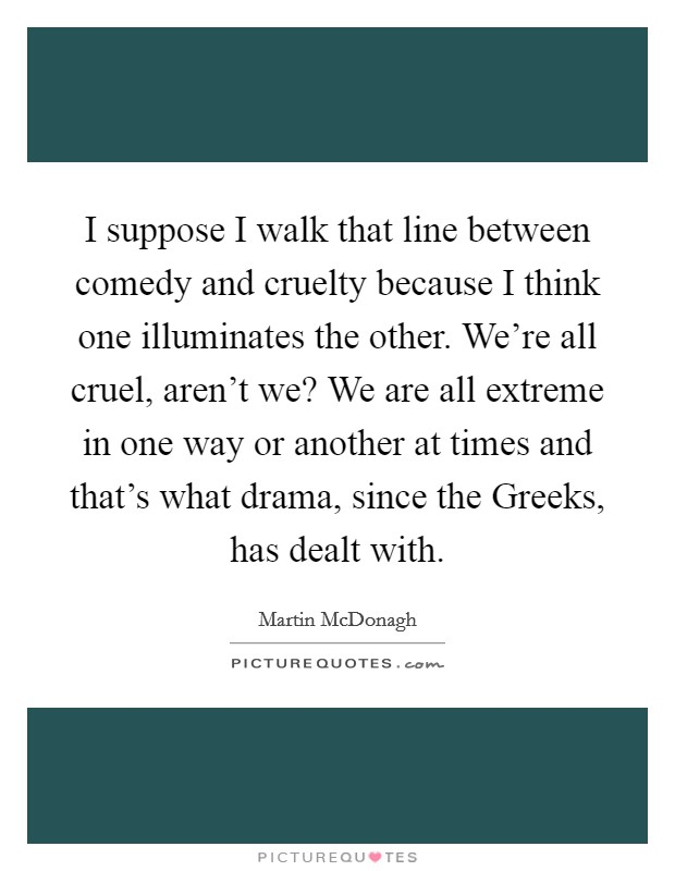 I suppose I walk that line between comedy and cruelty because I think one illuminates the other. We're all cruel, aren't we? We are all extreme in one way or another at times and that's what drama, since the Greeks, has dealt with Picture Quote #1