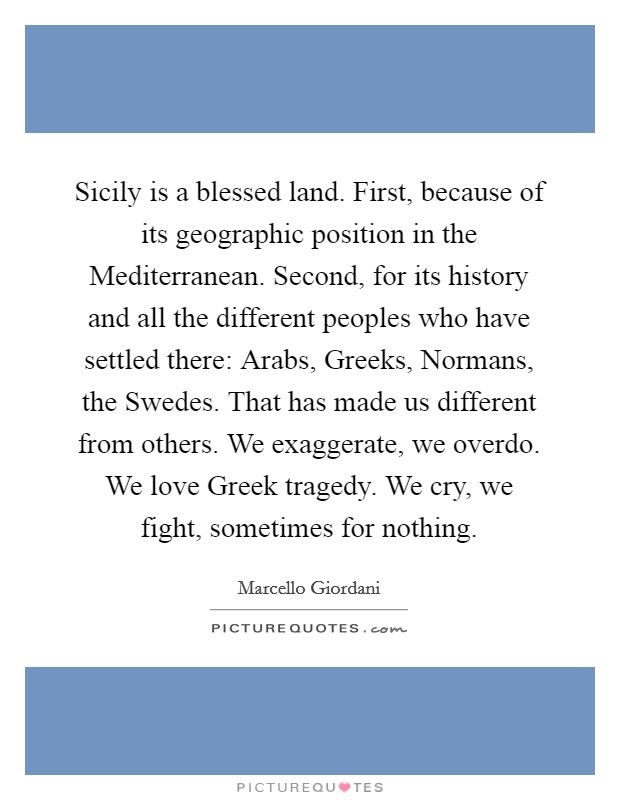 Sicily is a blessed land. First, because of its geographic position in the Mediterranean. Second, for its history and all the different peoples who have settled there: Arabs, Greeks, Normans, the Swedes. That has made us different from others. We exaggerate, we overdo. We love Greek tragedy. We cry, we fight, sometimes for nothing Picture Quote #1