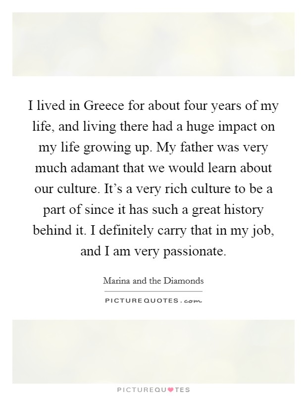 I lived in Greece for about four years of my life, and living there had a huge impact on my life growing up. My father was very much adamant that we would learn about our culture. It's a very rich culture to be a part of since it has such a great history behind it. I definitely carry that in my job, and I am very passionate Picture Quote #1