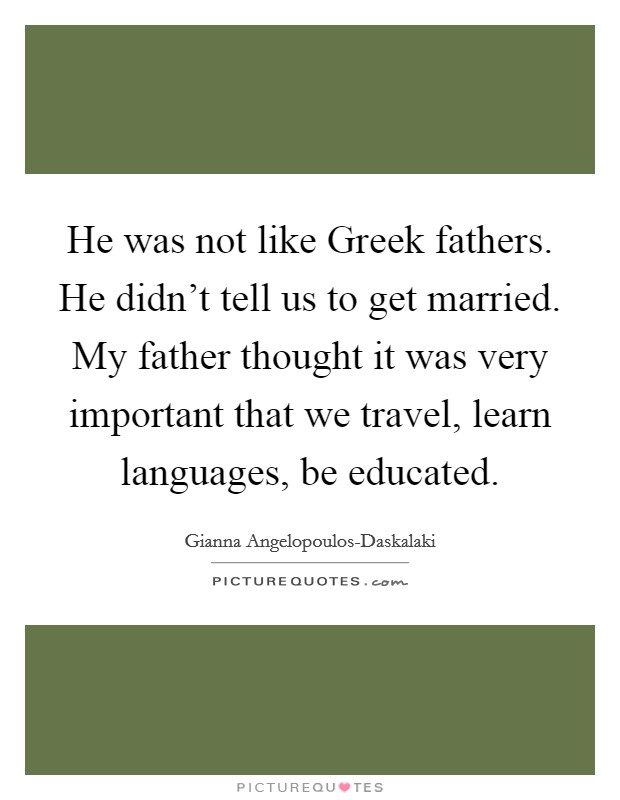 He was not like Greek fathers. He didn't tell us to get married. My father thought it was very important that we travel, learn languages, be educated Picture Quote #1