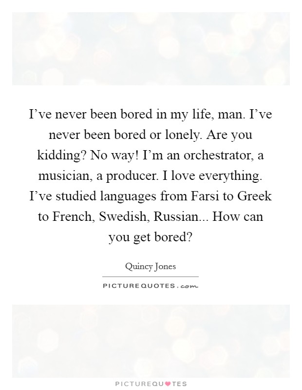 I've never been bored in my life, man. I've never been bored or lonely. Are you kidding? No way! I'm an orchestrator, a musician, a producer. I love everything. I've studied languages from Farsi to Greek to French, Swedish, Russian... How can you get bored? Picture Quote #1