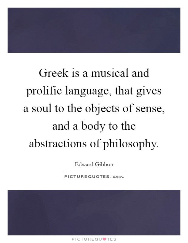 Greek is a musical and prolific language, that gives a soul to the objects of sense, and a body to the abstractions of philosophy Picture Quote #1
