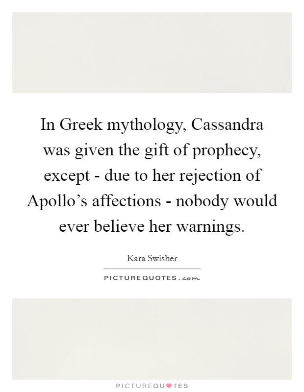 In Greek mythology, Cassandra was given the gift of prophecy, except - due to her rejection of Apollo's affections - nobody would ever believe her warnings Picture Quote #1