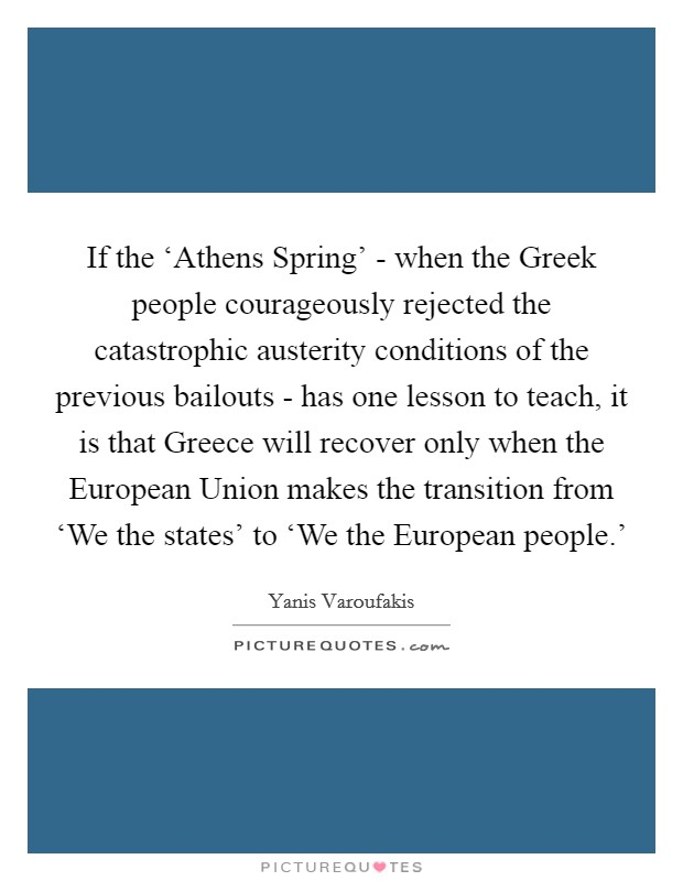 If the 'Athens Spring' - when the Greek people courageously rejected the catastrophic austerity conditions of the previous bailouts - has one lesson to teach, it is that Greece will recover only when the European Union makes the transition from 'We the states' to 'We the European people.' Picture Quote #1