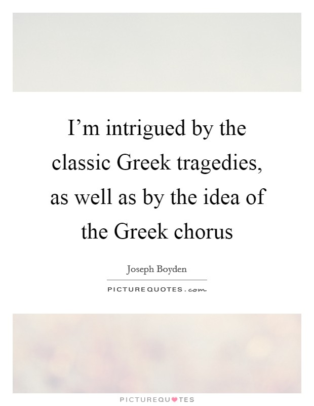 I'm intrigued by the classic Greek tragedies, as well as by the idea of the Greek chorus Picture Quote #1