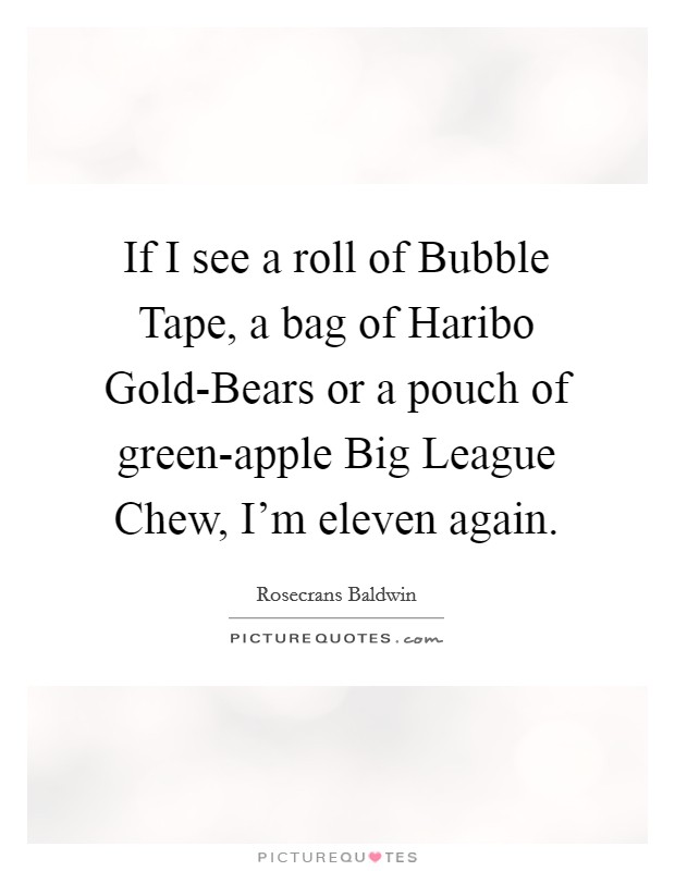 If I see a roll of Bubble Tape, a bag of Haribo Gold-Bears or a pouch of green-apple Big League Chew, I'm eleven again Picture Quote #1