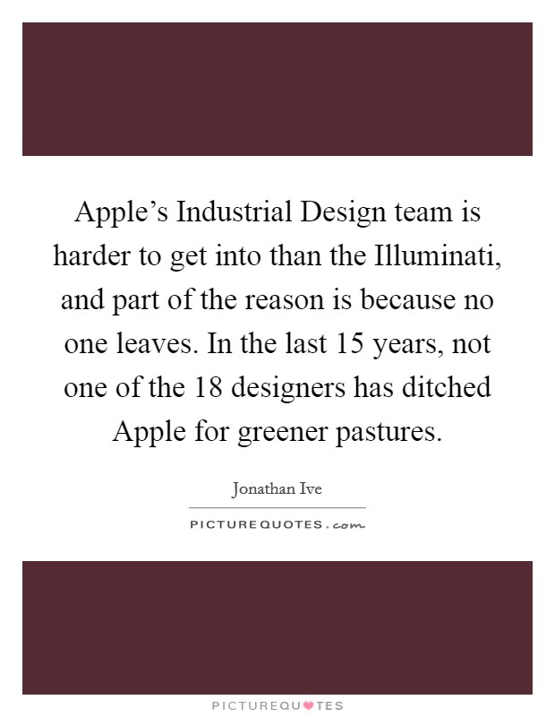 Apple's Industrial Design team is harder to get into than the Illuminati, and part of the reason is because no one leaves. In the last 15 years, not one of the 18 designers has ditched Apple for greener pastures. Picture Quote #1