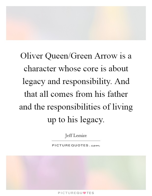 Oliver Queen/Green Arrow is a character whose core is about legacy and responsibility. And that all comes from his father and the responsibilities of living up to his legacy Picture Quote #1