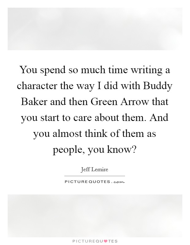 You spend so much time writing a character the way I did with Buddy Baker and then Green Arrow that you start to care about them. And you almost think of them as people, you know? Picture Quote #1