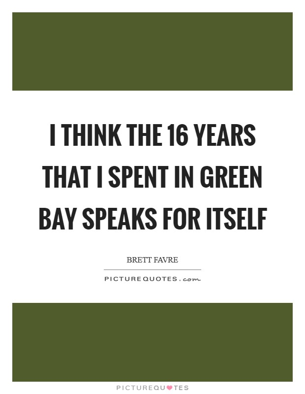 I think the 16 years that I spent in Green Bay speaks for itself Picture Quote #1