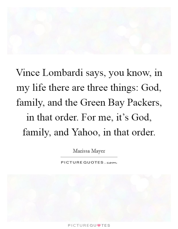 Vince Lombardi says, you know, in my life there are three things: God, family, and the Green Bay Packers, in that order. For me, it's God, family, and Yahoo, in that order Picture Quote #1