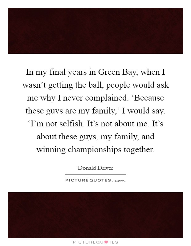 In my final years in Green Bay, when I wasn't getting the ball, people would ask me why I never complained. 'Because these guys are my family,' I would say. 'I'm not selfish. It's not about me. It's about these guys, my family, and winning championships together Picture Quote #1