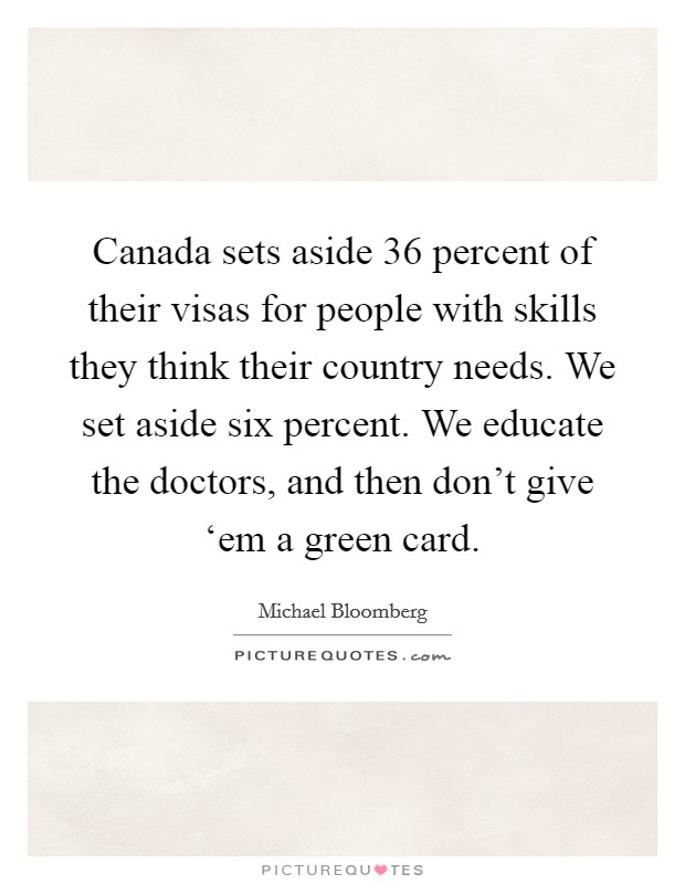 Canada sets aside 36 percent of their visas for people with skills they think their country needs. We set aside six percent. We educate the doctors, and then don't give 'em a green card Picture Quote #1