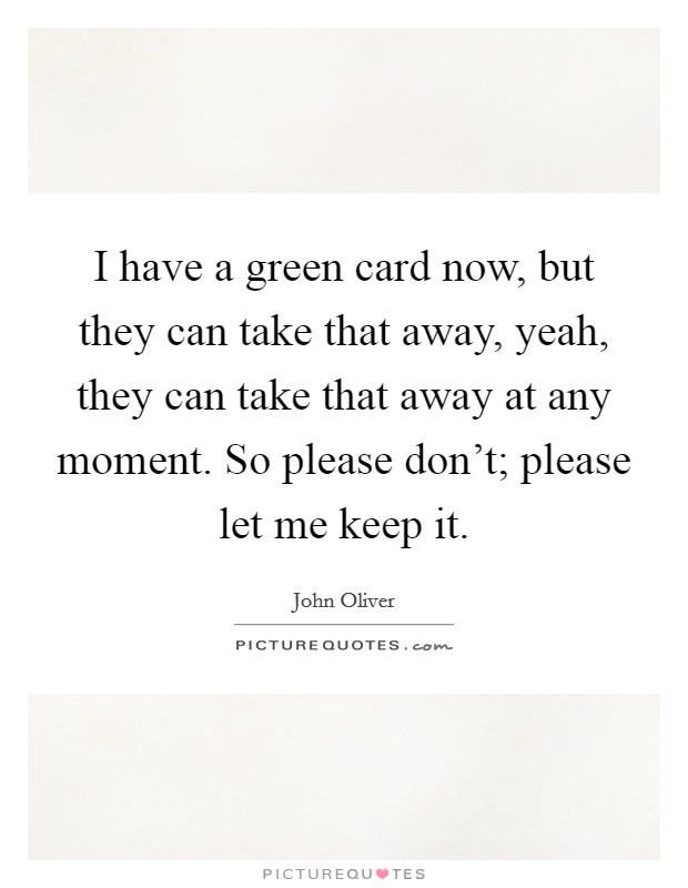 I have a green card now, but they can take that away, yeah, they can take that away at any moment. So please don't; please let me keep it Picture Quote #1