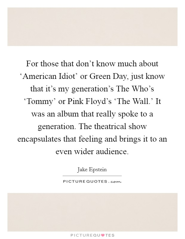 For those that don't know much about 'American Idiot' or Green Day, just know that it's my generation's The Who's 'Tommy' or Pink Floyd's 'The Wall.' It was an album that really spoke to a generation. The theatrical show encapsulates that feeling and brings it to an even wider audience. Picture Quote #1