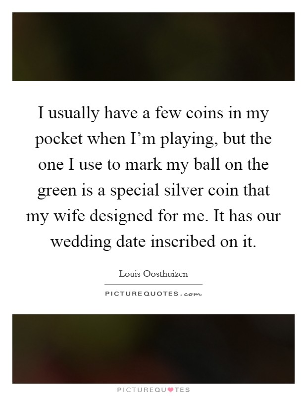 I usually have a few coins in my pocket when I'm playing, but the one I use to mark my ball on the green is a special silver coin that my wife designed for me. It has our wedding date inscribed on it. Picture Quote #1