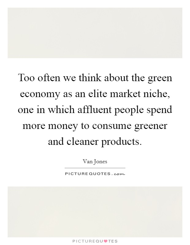 Too often we think about the green economy as an elite market niche, one in which affluent people spend more money to consume greener and cleaner products Picture Quote #1