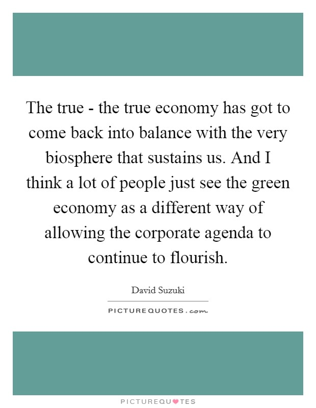 The true - the true economy has got to come back into balance with the very biosphere that sustains us. And I think a lot of people just see the green economy as a different way of allowing the corporate agenda to continue to flourish Picture Quote #1