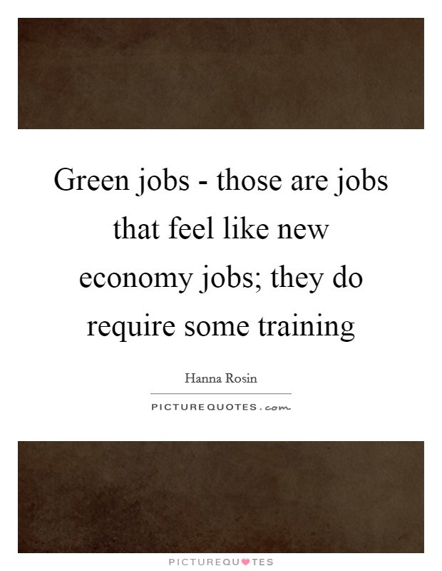 Green jobs - those are jobs that feel like new economy jobs; they do require some training Picture Quote #1
