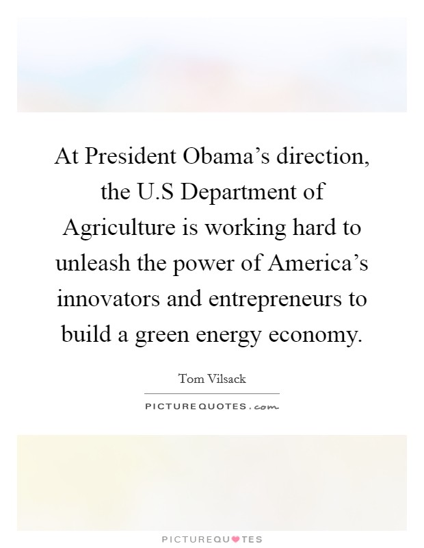 At President Obama's direction, the U.S Department of Agriculture is working hard to unleash the power of America's innovators and entrepreneurs to build a green energy economy Picture Quote #1
