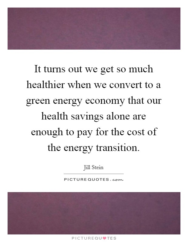 It turns out we get so much healthier when we convert to a green energy economy that our health savings alone are enough to pay for the cost of the energy transition Picture Quote #1