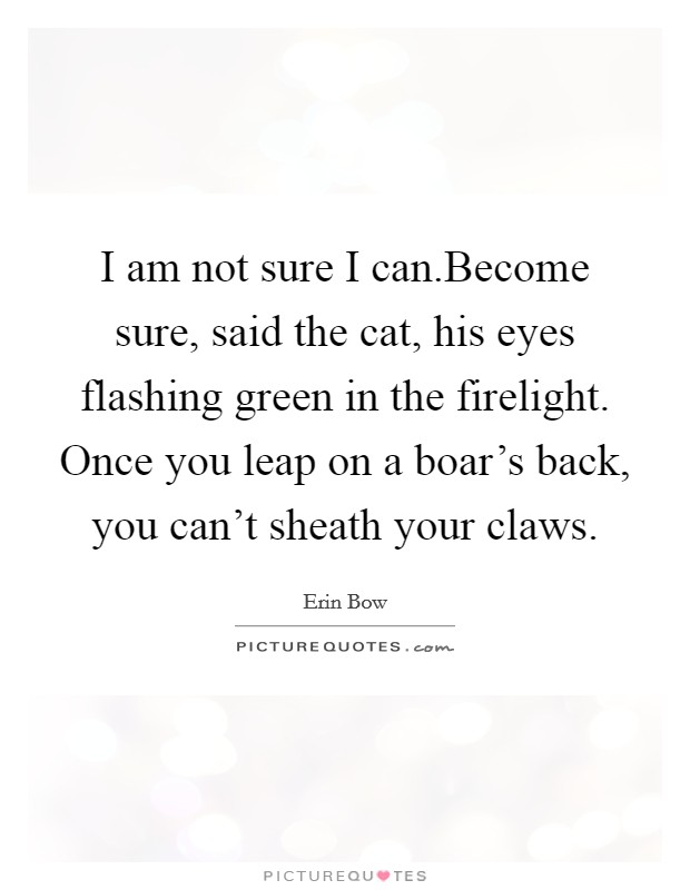 I am not sure I can.Become sure, said the cat, his eyes flashing green in the firelight. Once you leap on a boar's back, you can't sheath your claws Picture Quote #1