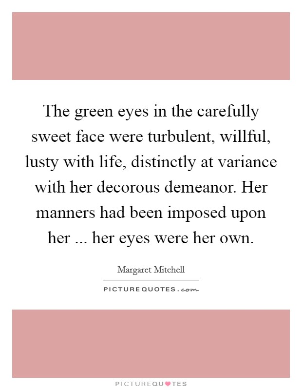 The green eyes in the carefully sweet face were turbulent, willful, lusty with life, distinctly at variance with her decorous demeanor. Her manners had been imposed upon her ... her eyes were her own Picture Quote #1
