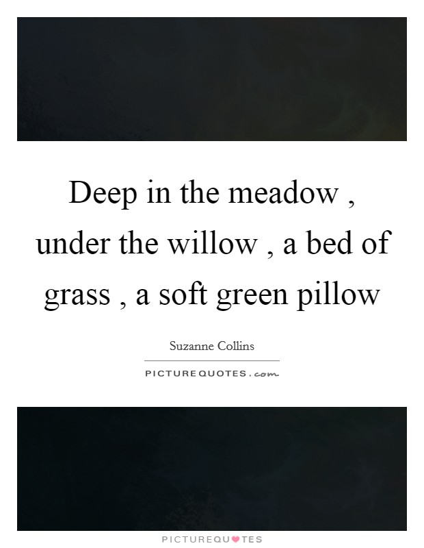 Deep in the meadow , under the willow , a bed of grass , a soft green pillow Picture Quote #1