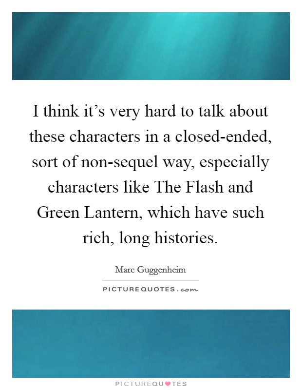 I think it's very hard to talk about these characters in a closed-ended, sort of non-sequel way, especially characters like The Flash and Green Lantern, which have such rich, long histories Picture Quote #1