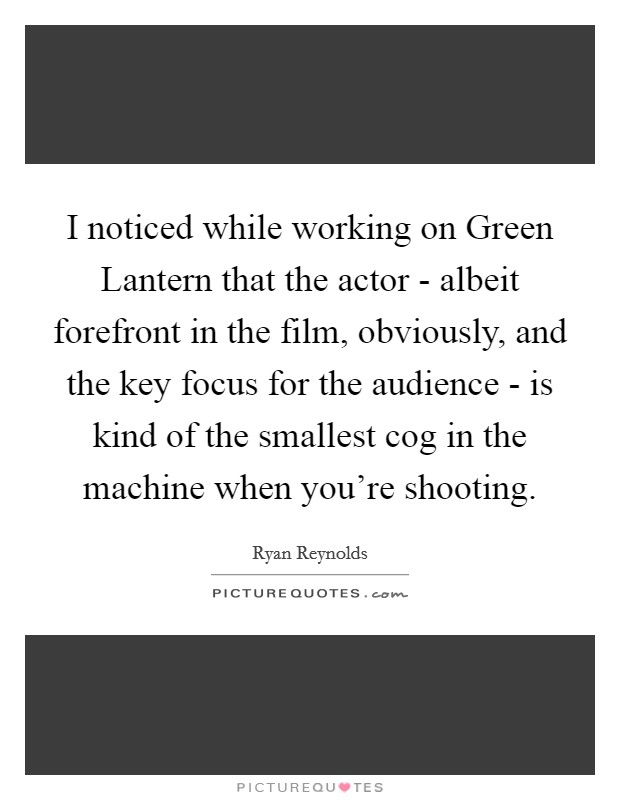 I noticed while working on Green Lantern that the actor - albeit forefront in the film, obviously, and the key focus for the audience - is kind of the smallest cog in the machine when you're shooting Picture Quote #1