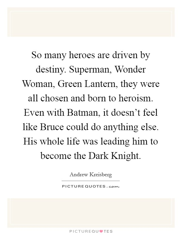 So many heroes are driven by destiny. Superman, Wonder Woman, Green Lantern, they were all chosen and born to heroism. Even with Batman, it doesn't feel like Bruce could do anything else. His whole life was leading him to become the Dark Knight Picture Quote #1