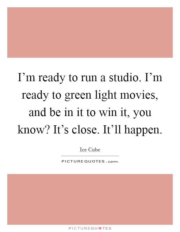 I'm ready to run a studio. I'm ready to green light movies, and be in it to win it, you know? It's close. It'll happen Picture Quote #1