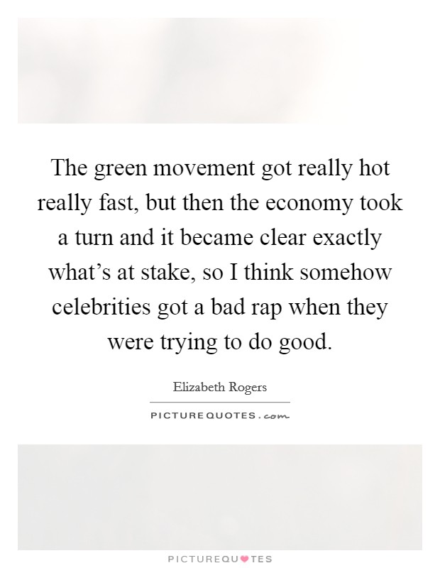 The green movement got really hot really fast, but then the economy took a turn and it became clear exactly what's at stake, so I think somehow celebrities got a bad rap when they were trying to do good Picture Quote #1