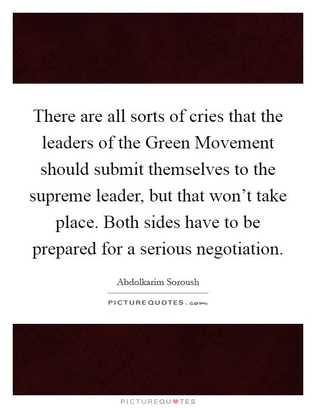 There are all sorts of cries that the leaders of the Green Movement should submit themselves to the supreme leader, but that won't take place. Both sides have to be prepared for a serious negotiation Picture Quote #1