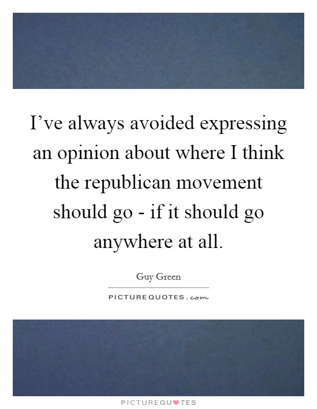 I've always avoided expressing an opinion about where I think the republican movement should go - if it should go anywhere at all Picture Quote #1