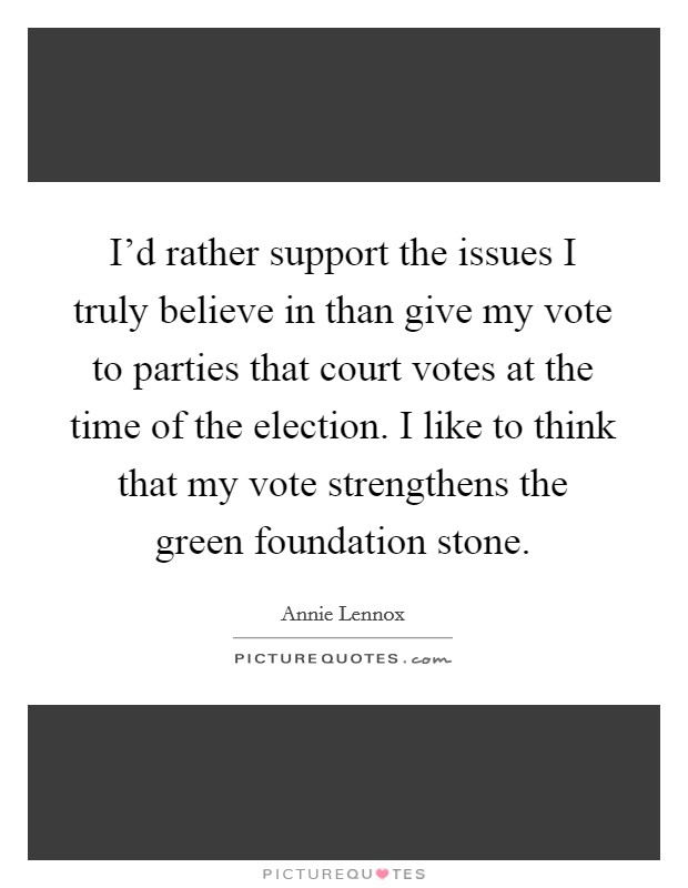 I'd rather support the issues I truly believe in than give my vote to parties that court votes at the time of the election. I like to think that my vote strengthens the green foundation stone Picture Quote #1
