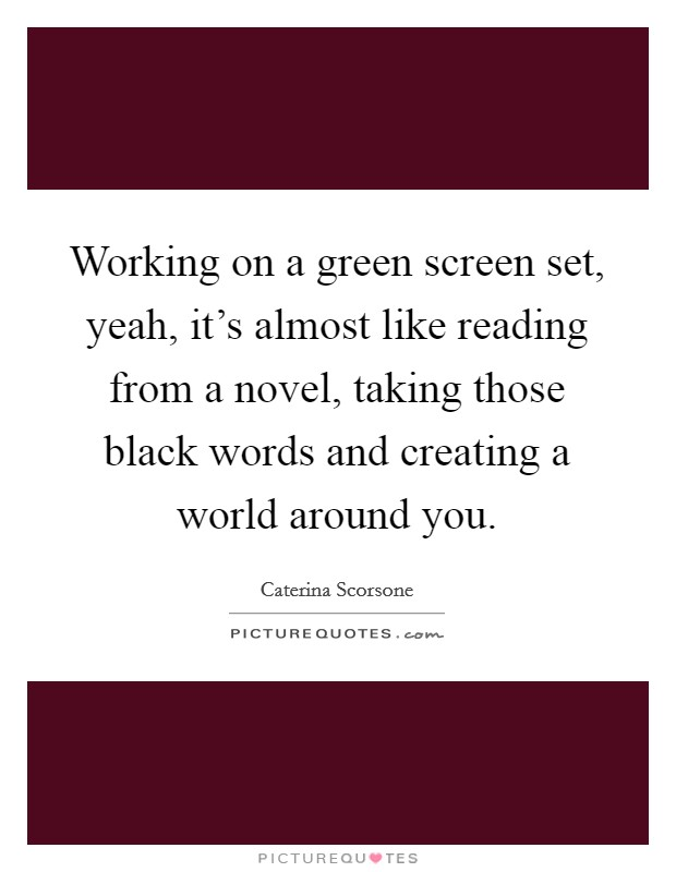 Working on a green screen set, yeah, it's almost like reading from a novel, taking those black words and creating a world around you Picture Quote #1