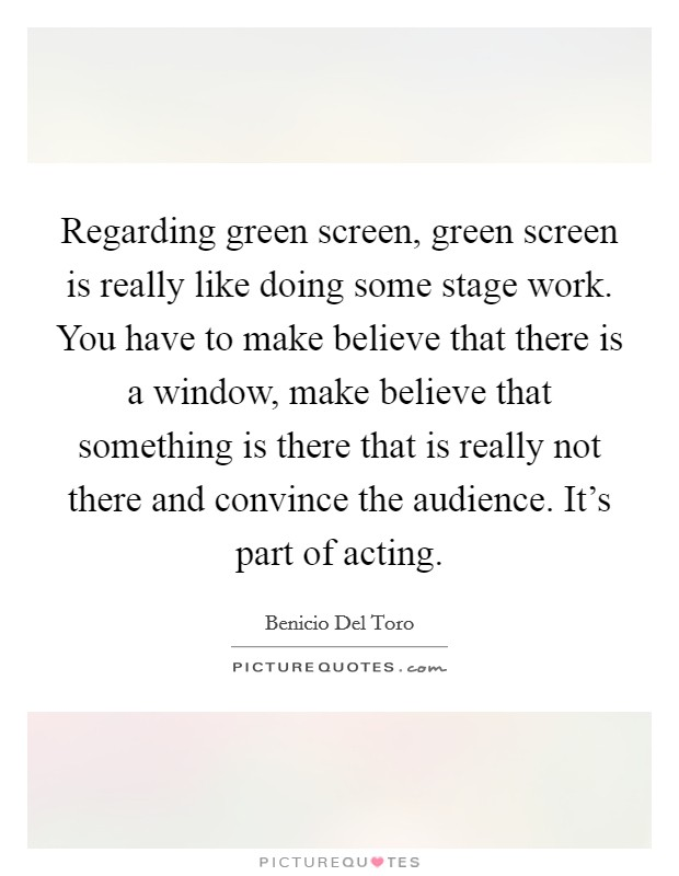 Regarding green screen, green screen is really like doing some stage work. You have to make believe that there is a window, make believe that something is there that is really not there and convince the audience. It's part of acting Picture Quote #1
