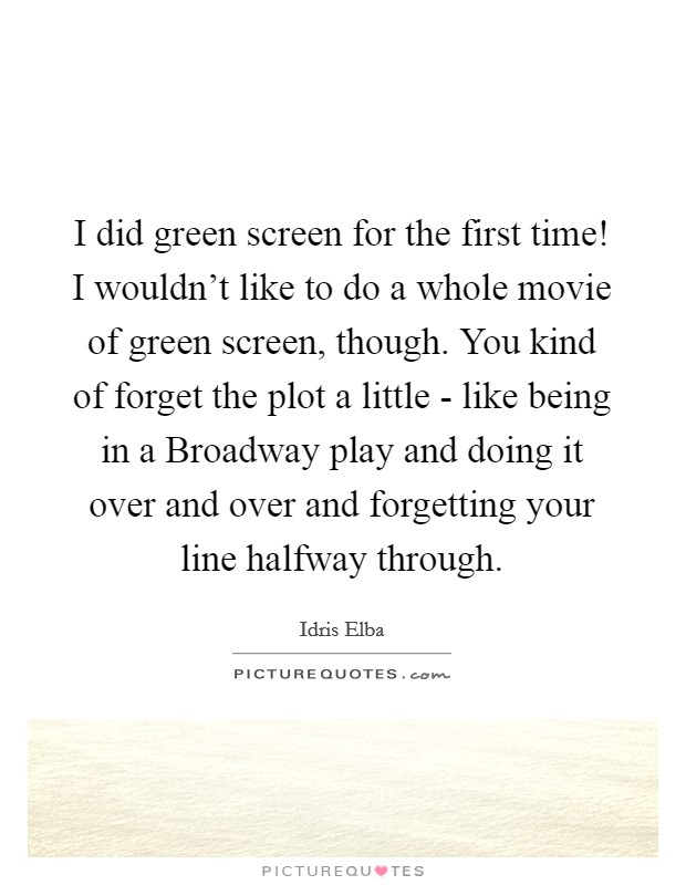 I did green screen for the first time! I wouldn't like to do a whole movie of green screen, though. You kind of forget the plot a little - like being in a Broadway play and doing it over and over and forgetting your line halfway through Picture Quote #1