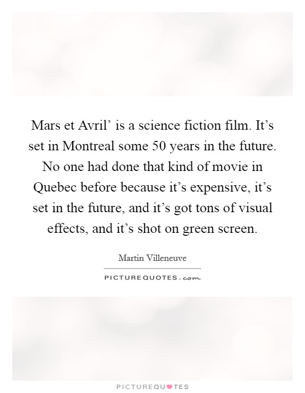 Mars et Avril' is a science fiction film. It's set in Montreal some 50 years in the future. No one had done that kind of movie in Quebec before because it's expensive, it's set in the future, and it's got tons of visual effects, and it's shot on green screen Picture Quote #1